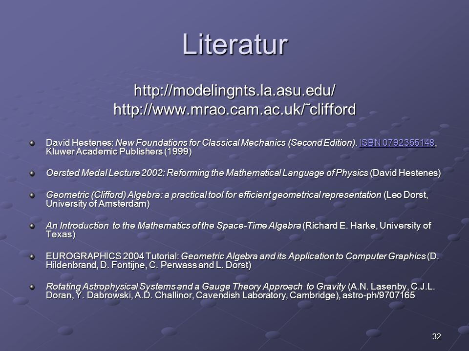 32 Literatur http://modelingnts.la.asu.edu/http://www.mrao.cam.ac.uk/˜clifford David Hestenes: New Foundations for Classical Mechanics (Second Edition).