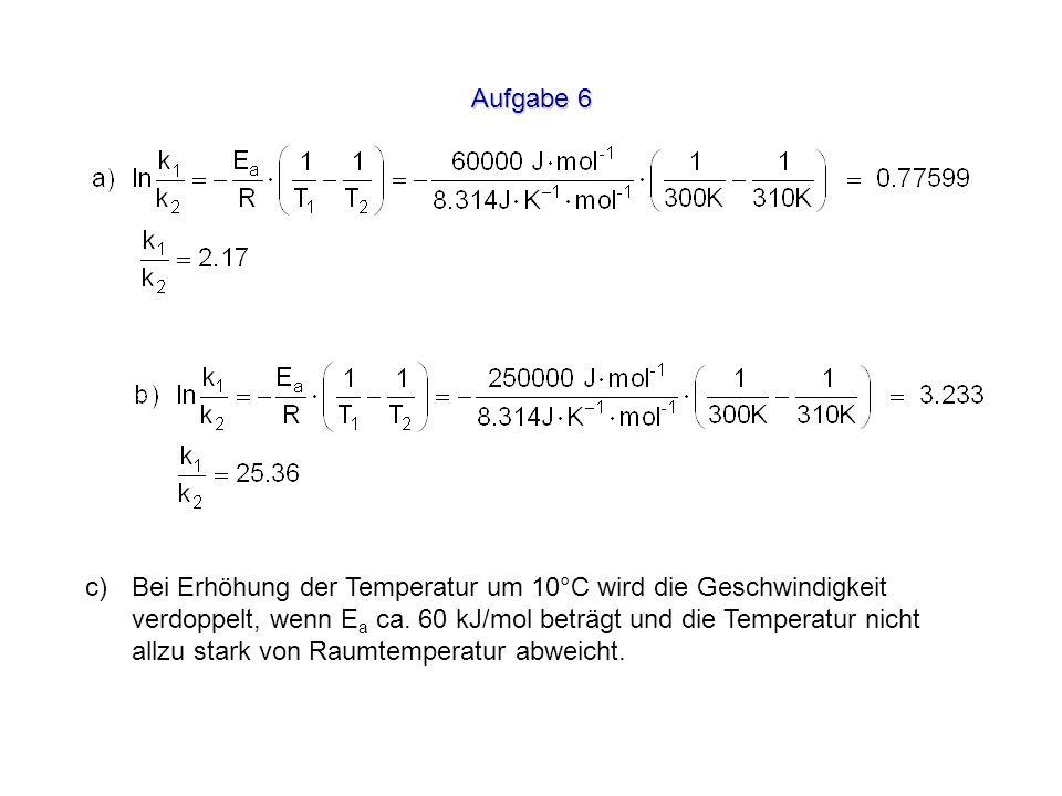 Aufgabe 6 Bei Erhöhung der Temperatur um 10°C wird die Geschwindigkeit verdoppelt, wenn E a ca. 60 kJ/mol beträgt und die Temperatur nicht allzu stark