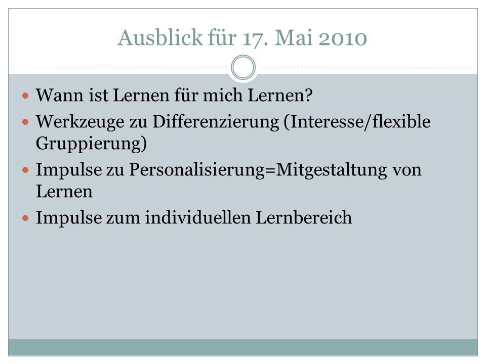 Ausblick für 17. Mai 2010 Wann ist Lernen für mich Lernen? Werkzeuge zu Differenzierung (Interesse/flexible Gruppierung) Impulse zu Personalisierung=M