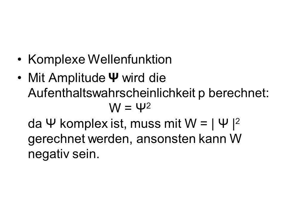 Komplexe Wellenfunktion Mit Amplitude Ψ wird die Aufenthaltswahrscheinlichkeit p berechnet: W = Ψ 2 da Ψ komplex ist, muss mit W = | Ψ | 2 gerechnet w