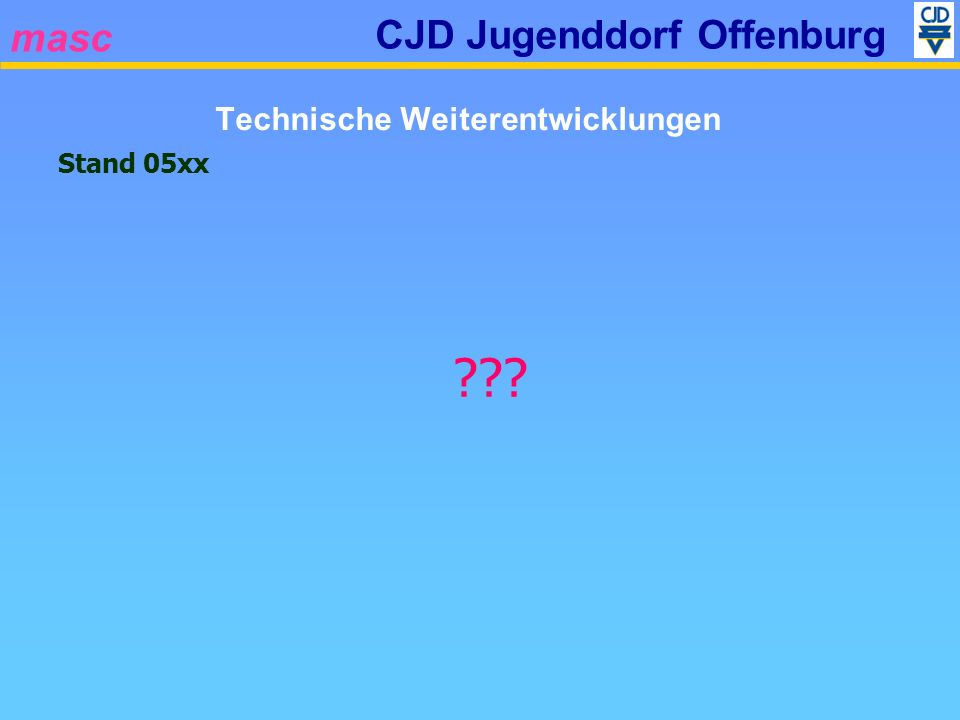 masc CJD Jugenddorf Offenburg Stand 05xx ??? Technische Weiterentwicklungen