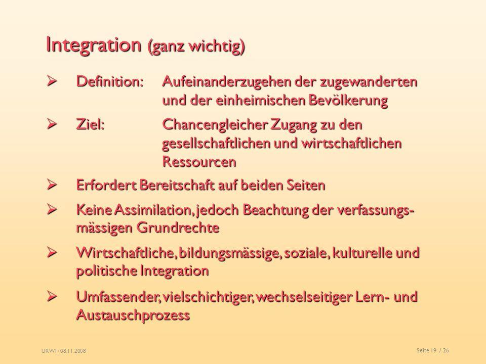 URWI / 08.11.2008 Seite 19 / 26 Integration (ganz wichtig) Definition:Aufeinanderzugehen der zugewanderten und der einheimischen Bevölkerung Definitio