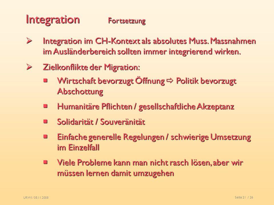 URWI / 08.11.2008 Seite 21 / 26 Integration Fortsetzung Integration im CH-Kontext als absolutes Muss. Massnahmen im Ausländerbereich sollten immer int