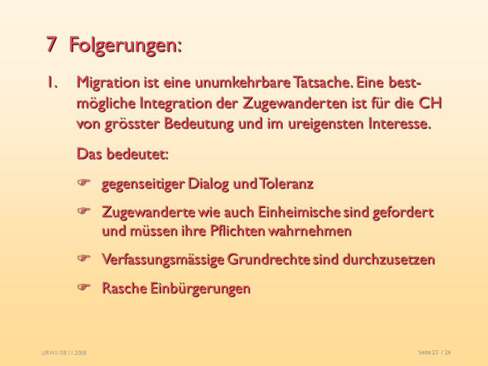 URWI / 08.11.2008 Seite 23 / 26 7 Folgerungen: 1.Migration ist eine unumkehrbare Tatsache. Eine best- mögliche Integration der Zugewanderten ist für d