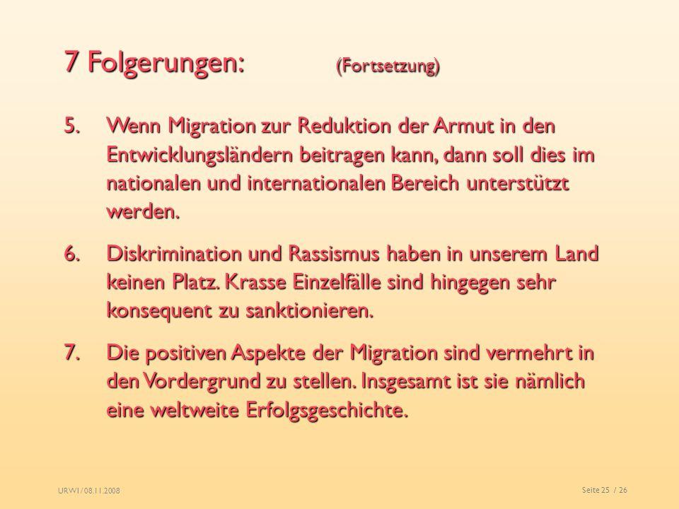 URWI / 08.11.2008 Seite 25 / 26 7 Folgerungen: (Fortsetzung) 5.Wenn Migration zur Reduktion der Armut in den Entwicklungsländern beitragen kann, dann