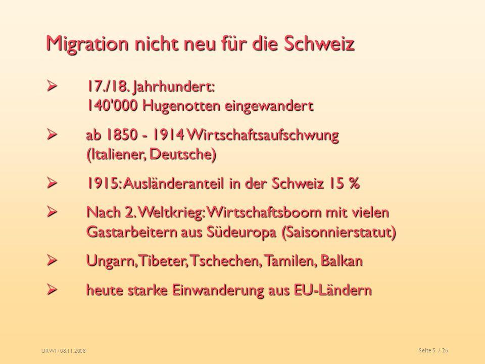 URWI / 08.11.2008 Seite 5 / 26 Migration nicht neu für die Schweiz 17./18. Jahrhundert: 140'000 Hugenotten eingewandert 17./18. Jahrhundert: 140'000 H