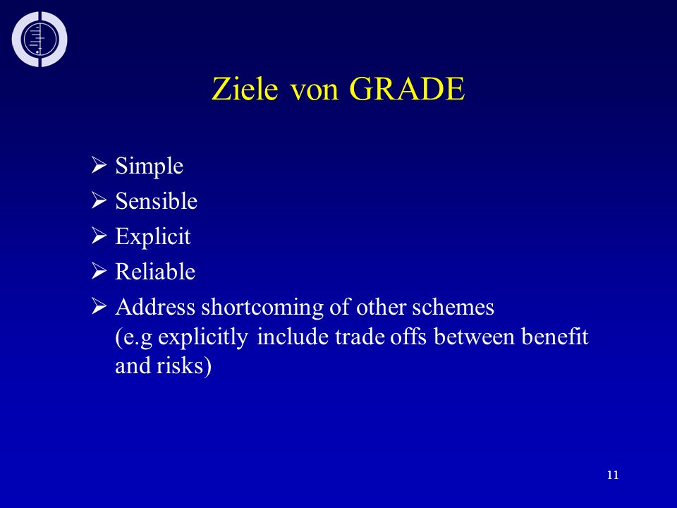 11 Ziele von GRADE Simple Sensible Explicit Reliable Address shortcoming of other schemes (e.g explicitly include trade offs between benefit and risks