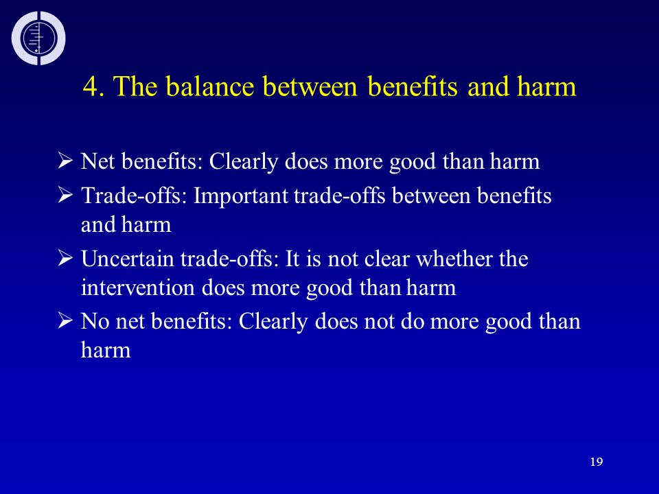 19 4. The balance between benefits and harm Net benefits: Clearly does more good than harm Trade-offs: Important trade-offs between benefits and harm