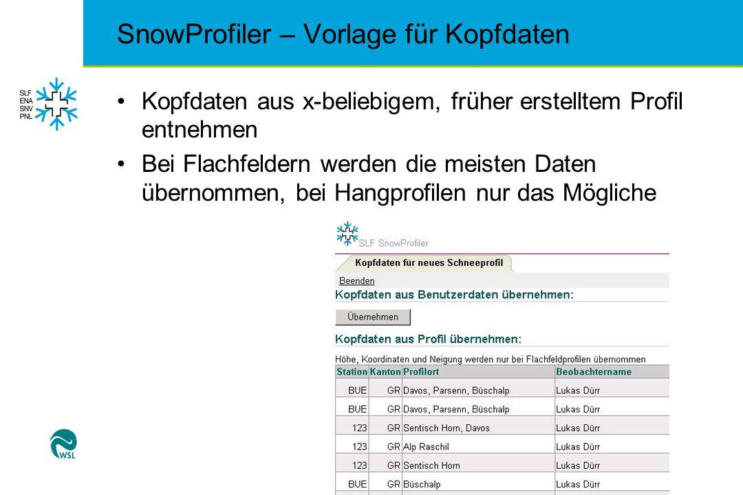SnowProfiler – Vorlage für Kopfdaten Kopfdaten aus x-beliebigem, früher erstelltem Profil entnehmen Bei Flachfeldern werden die meisten Daten übernomm