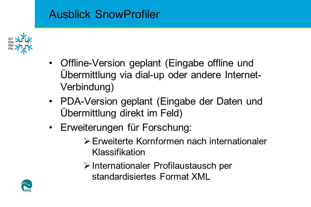 Ausblick SnowProfiler Offline-Version geplant (Eingabe offline und Übermittlung via dial-up oder andere Internet- Verbindung) PDA-Version geplant (Eingabe der Daten und Übermittlung direkt im Feld) Erweiterungen für Forschung: Erweiterte Kornformen nach internationaler Klassifikation Internationaler Profilaustausch per standardisiertes Format XML