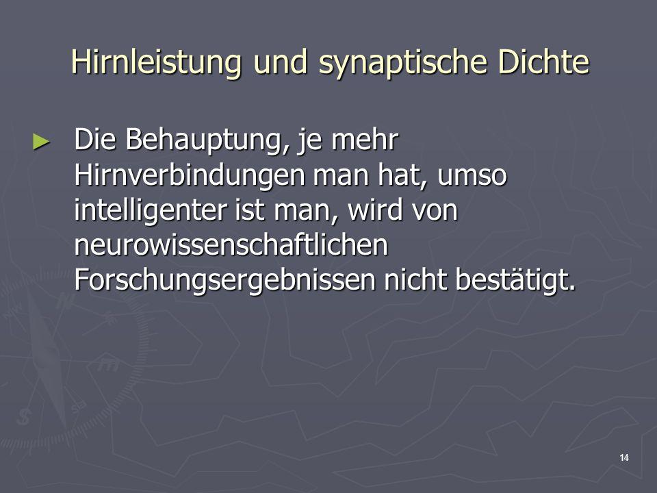 14 Hirnleistung und synaptische Dichte Die Behauptung, je mehr Hirnverbindungen man hat, umso intelligenter ist man, wird von neurowissenschaftlichen