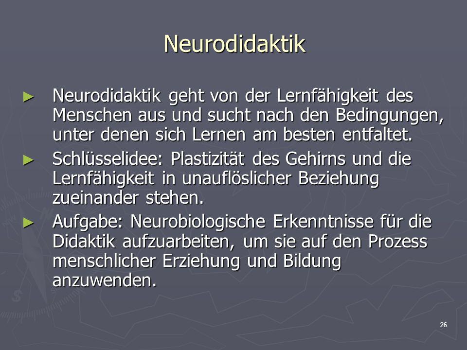 26 Neurodidaktik Neurodidaktik geht von der Lernfähigkeit des Menschen aus und sucht nach den Bedingungen, unter denen sich Lernen am besten entfaltet
