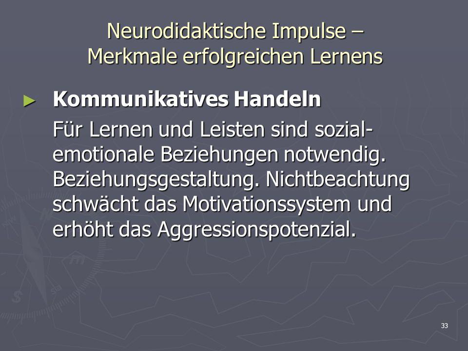 33 Neurodidaktische Impulse – Merkmale erfolgreichen Lernens Kommunikatives Handeln Kommunikatives Handeln Für Lernen und Leisten sind sozial- emotion