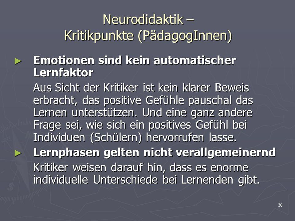 36 Neurodidaktik – Kritikpunkte (PädagogInnen) Emotionen sind kein automatischer Lernfaktor Emotionen sind kein automatischer Lernfaktor Aus Sicht der