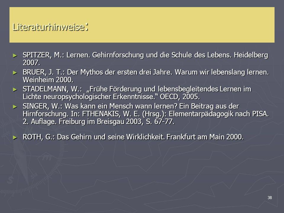 38 Literaturhinweise : SPITZER, M.: Lernen. Gehirnforschung und die Schule des Lebens. Heidelberg 2007. SPITZER, M.: Lernen. Gehirnforschung und die S