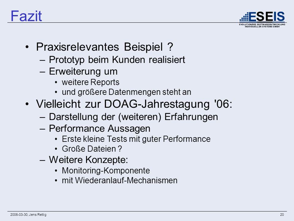 2006-03-30, Jens Rettig20 Fazit Praxisrelevantes Beispiel ? –Prototyp beim Kunden realisiert –Erweiterung um weitere Reports und größere Datenmengen s