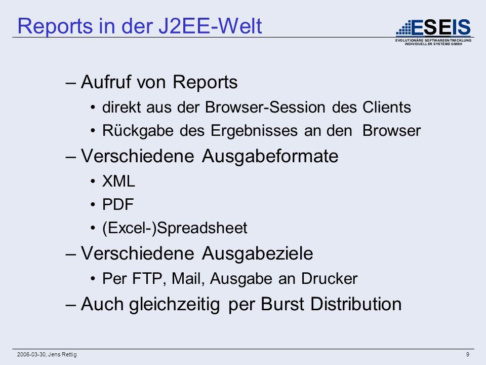 2006-03-30, Jens Rettig9 –Aufruf von Reports direkt aus der Browser-Session des Clients Rückgabe des Ergebnisses an den Browser –Verschiedene Ausgabef