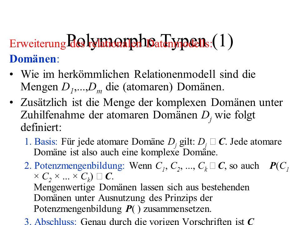 Polymorphe Typen (1) Erweiterung des relationalen Datenmodells: Domänen: Wie im herkömmlichen Relationenmodell sind die Mengen D 1,...,D m die (atomaren) Domänen.