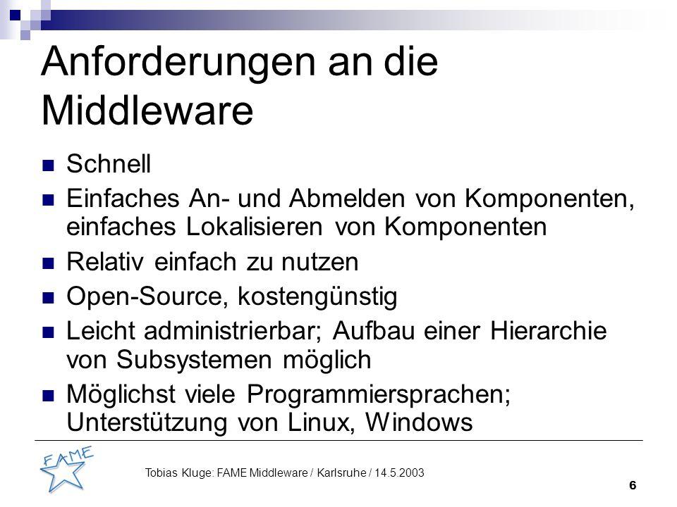 6 Tobias Kluge: FAME Middleware / Karlsruhe / 14.5.2003 Anforderungen an die Middleware Schnell Einfaches An- und Abmelden von Komponenten, einfaches Lokalisieren von Komponenten Relativ einfach zu nutzen Open-Source, kostengünstig Leicht administrierbar; Aufbau einer Hierarchie von Subsystemen möglich Möglichst viele Programmiersprachen; Unterstützung von Linux, Windows