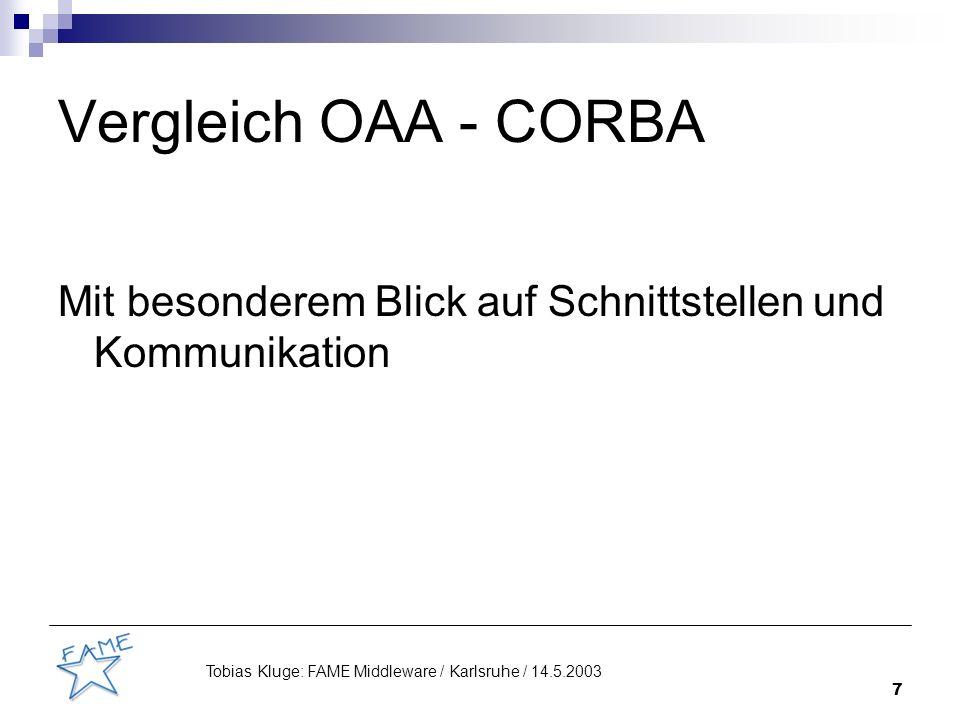 8 Tobias Kluge: FAME Middleware / Karlsruhe / 14.5.2003 Open Agent Architecture (OAA) Für spezielles Anwendungsszenario (cooperative problem solving) entworfen Von 1 Organisation (SRI) entwickelt Direkte Verbindungen zwischen Komponenten möglich OS: Linux, Windows Programmiersprachen: Java, C, Prolog Source: OpenSource, kostenlos