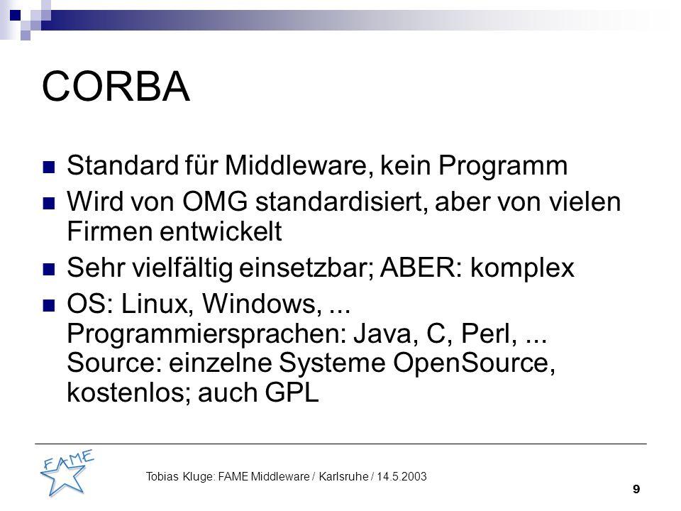 9 Tobias Kluge: FAME Middleware / Karlsruhe / 14.5.2003 CORBA Standard für Middleware, kein Programm Wird von OMG standardisiert, aber von vielen Firmen entwickelt Sehr vielfältig einsetzbar; ABER: komplex OS: Linux, Windows,...