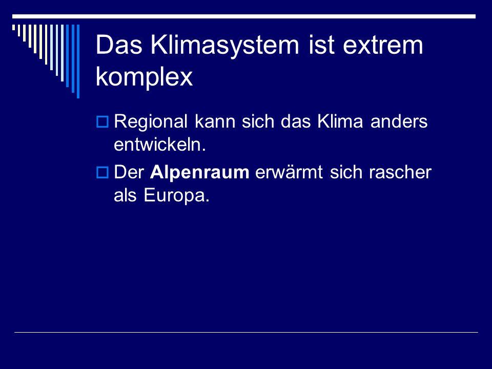 Das Klimasystem ist extrem komplex Regional kann sich das Klima anders entwickeln. Der Alpenraum erwärmt sich rascher als Europa.