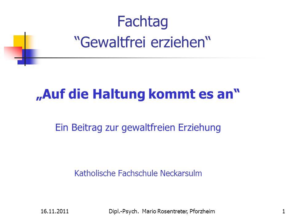 16.11.2011Dipl.-Psych. Mario Rosentreter, Pforzheim 1 Fachtag Gewaltfrei erziehen Auf die Haltung kommt es an Ein Beitrag zur gewaltfreien Erziehung K
