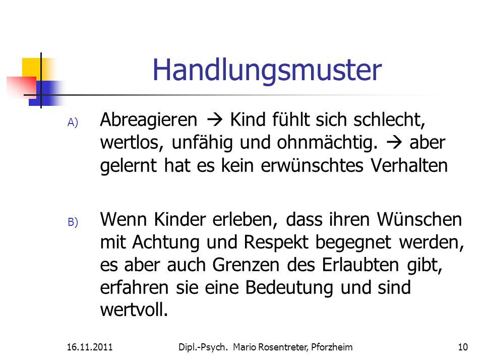 16.11.2011Dipl.-Psych. Mario Rosentreter, Pforzheim 10 Handlungsmuster A) Abreagieren Kind fühlt sich schlecht, wertlos, unfähig und ohnmächtig. aber