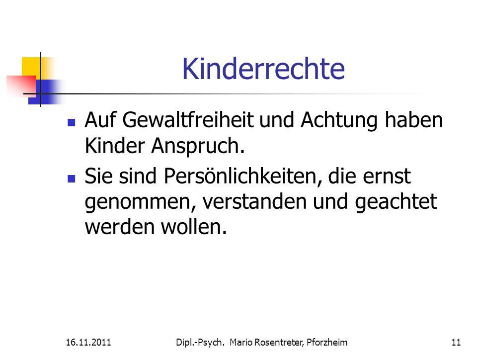 16.11.2011Dipl.-Psych. Mario Rosentreter, Pforzheim 11 Kinderrechte Auf Gewaltfreiheit und Achtung haben Kinder Anspruch. Sie sind Persönlichkeiten, d