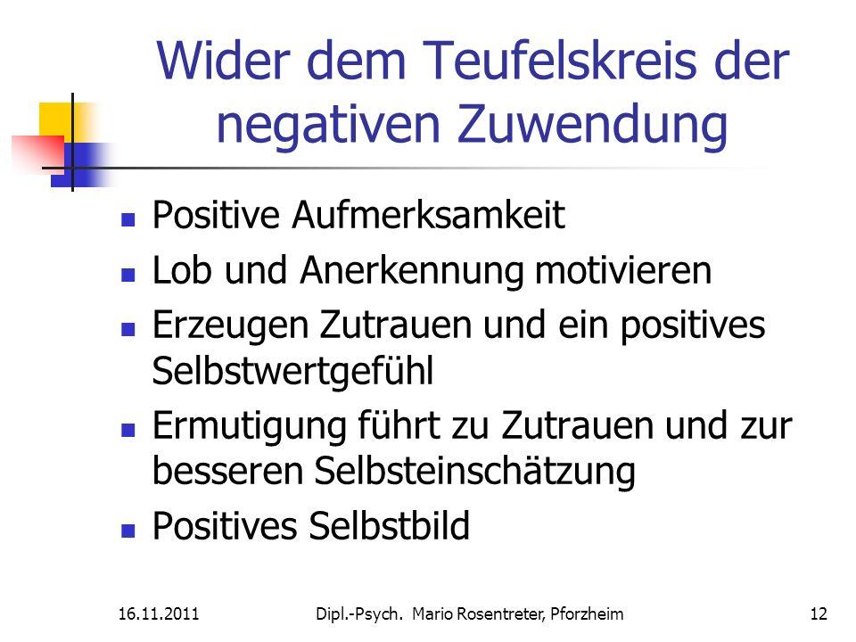 16.11.2011Dipl.-Psych. Mario Rosentreter, Pforzheim 12 Wider dem Teufelskreis der negativen Zuwendung Positive Aufmerksamkeit Lob und Anerkennung moti