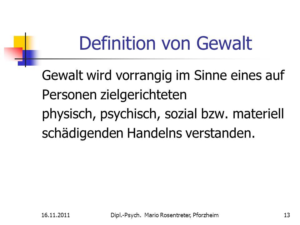 16.11.2011Dipl.-Psych. Mario Rosentreter, Pforzheim 13 Definition von Gewalt Gewalt wird vorrangig im Sinne eines auf Personen zielgerichteten physisc