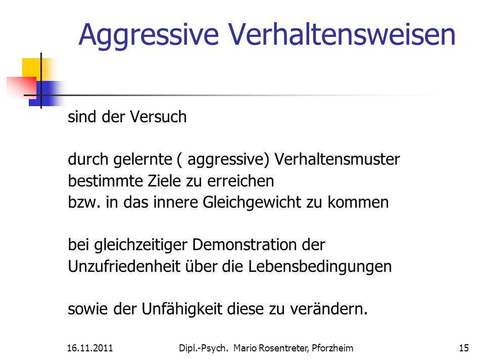16.11.2011Dipl.-Psych. Mario Rosentreter, Pforzheim 15 Aggressive Verhaltensweisen sind der Versuch durch gelernte ( aggressive) Verhaltensmuster best