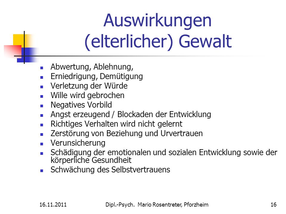 16.11.2011Dipl.-Psych. Mario Rosentreter, Pforzheim 16 Auswirkungen (elterlicher) Gewalt Abwertung, Ablehnung, Erniedrigung, Demütigung Verletzung der