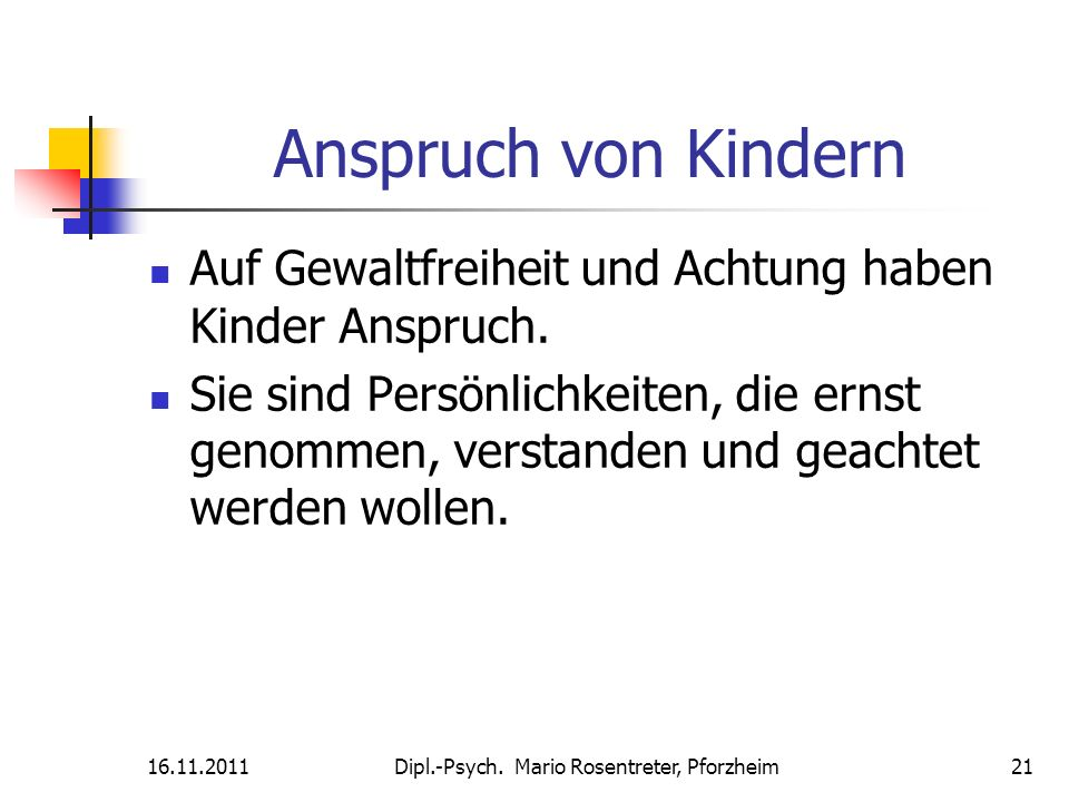 16.11.2011Dipl.-Psych. Mario Rosentreter, Pforzheim 21 Anspruch von Kindern Auf Gewaltfreiheit und Achtung haben Kinder Anspruch. Sie sind Persönlichk
