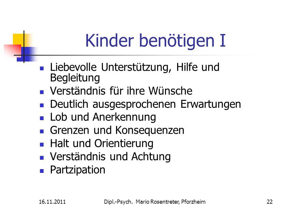 16.11.2011Dipl.-Psych. Mario Rosentreter, Pforzheim 22 Kinder benötigen I Liebevolle Unterstützung, Hilfe und Begleitung Verständnis für ihre Wünsche
