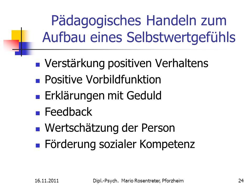 16.11.2011Dipl.-Psych. Mario Rosentreter, Pforzheim 24 Pädagogisches Handeln zum Aufbau eines Selbstwertgefühls Verstärkung positiven Verhaltens Posit