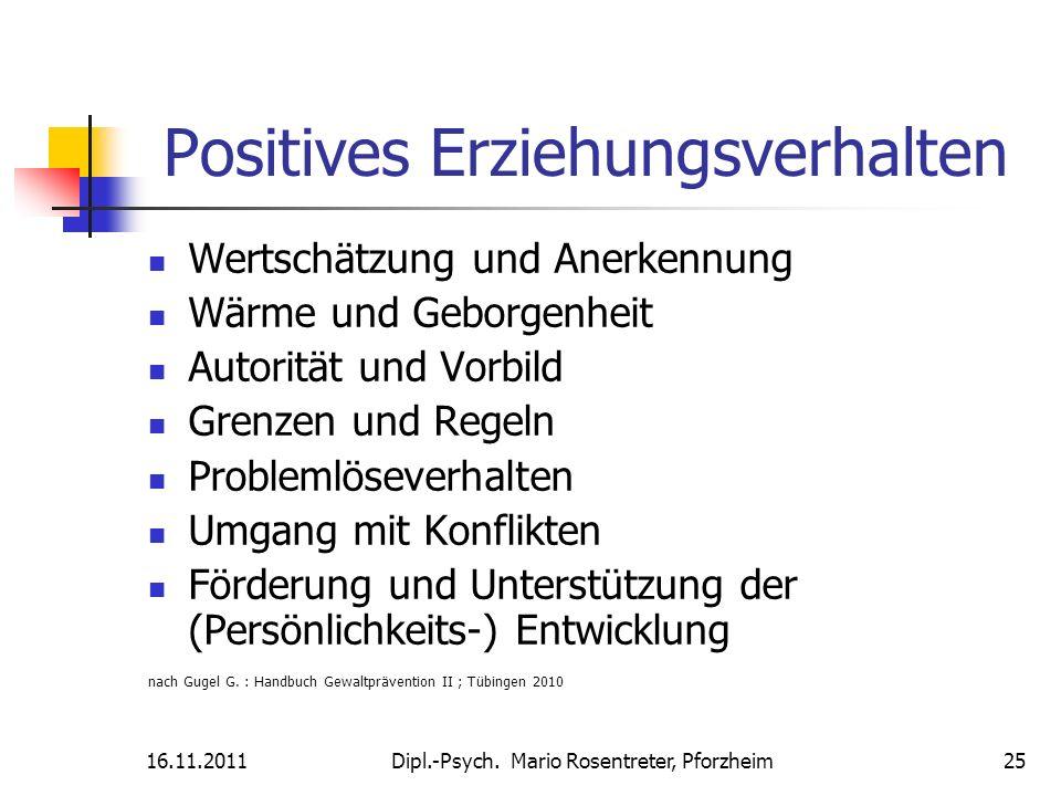 16.11.2011Dipl.-Psych. Mario Rosentreter, Pforzheim 25 Positives Erziehungsverhalten Wertschätzung und Anerkennung Wärme und Geborgenheit Autorität un