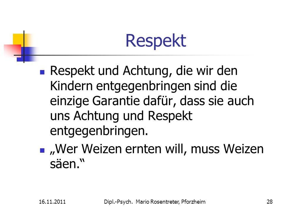 16.11.2011Dipl.-Psych. Mario Rosentreter, Pforzheim 28 Respekt Respekt und Achtung, die wir den Kindern entgegenbringen sind die einzige Garantie dafü