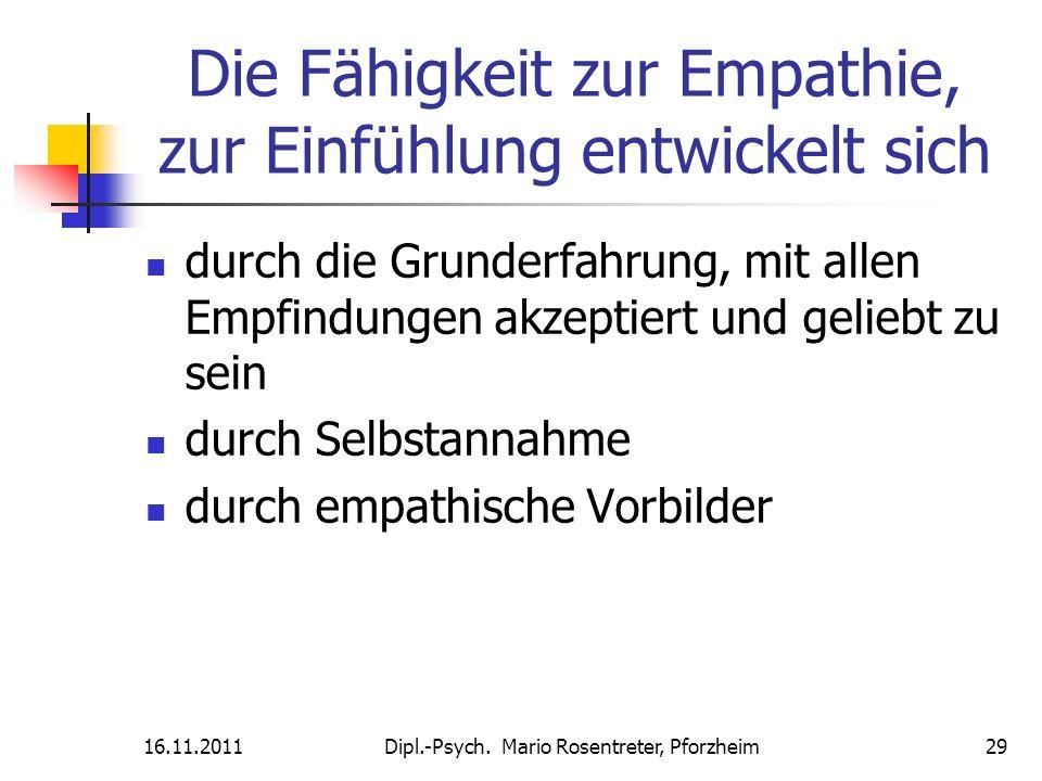 16.11.2011Dipl.-Psych. Mario Rosentreter, Pforzheim 29 Die Fähigkeit zur Empathie, zur Einfühlung entwickelt sich durch die Grunderfahrung, mit allen