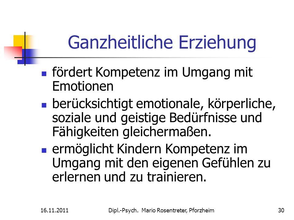 16.11.2011Dipl.-Psych. Mario Rosentreter, Pforzheim 30 Ganzheitliche Erziehung fördert Kompetenz im Umgang mit Emotionen berücksichtigt emotionale, kö