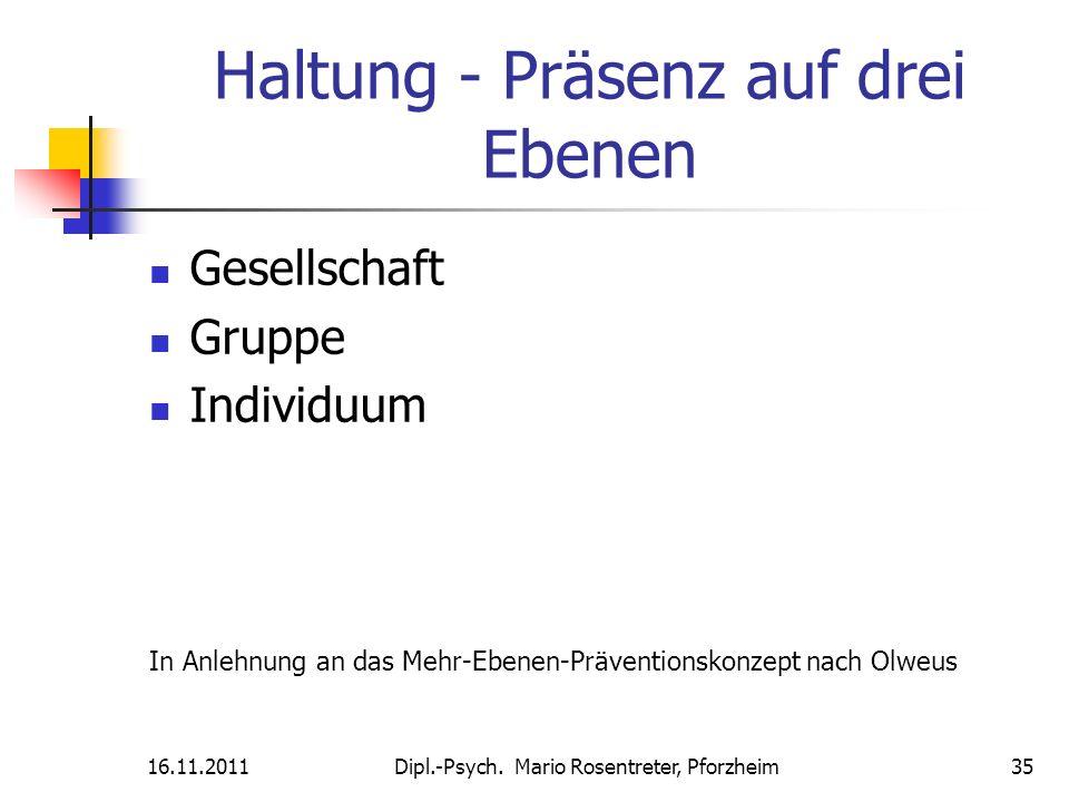 16.11.2011Dipl.-Psych. Mario Rosentreter, Pforzheim 35 Haltung - Präsenz auf drei Ebenen Gesellschaft Gruppe Individuum In Anlehnung an das Mehr-Ebene