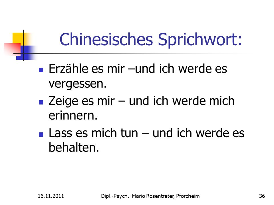 16.11.2011Dipl.-Psych. Mario Rosentreter, Pforzheim 36 Chinesisches Sprichwort: Erzähle es mir –und ich werde es vergessen. Zeige es mir – und ich wer