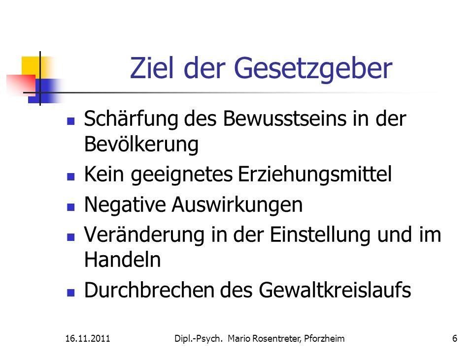 16.11.2011Dipl.-Psych. Mario Rosentreter, Pforzheim 6 Ziel der Gesetzgeber Schärfung des Bewusstseins in der Bevölkerung Kein geeignetes Erziehungsmit