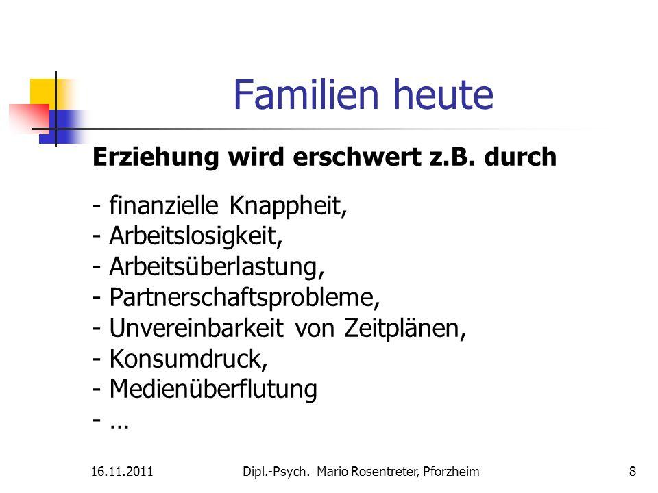 16.11.2011Dipl.-Psych. Mario Rosentreter, Pforzheim 8 Familien heute Erziehung wird erschwert z.B. durch - finanzielle Knappheit, - Arbeitslosigkeit,