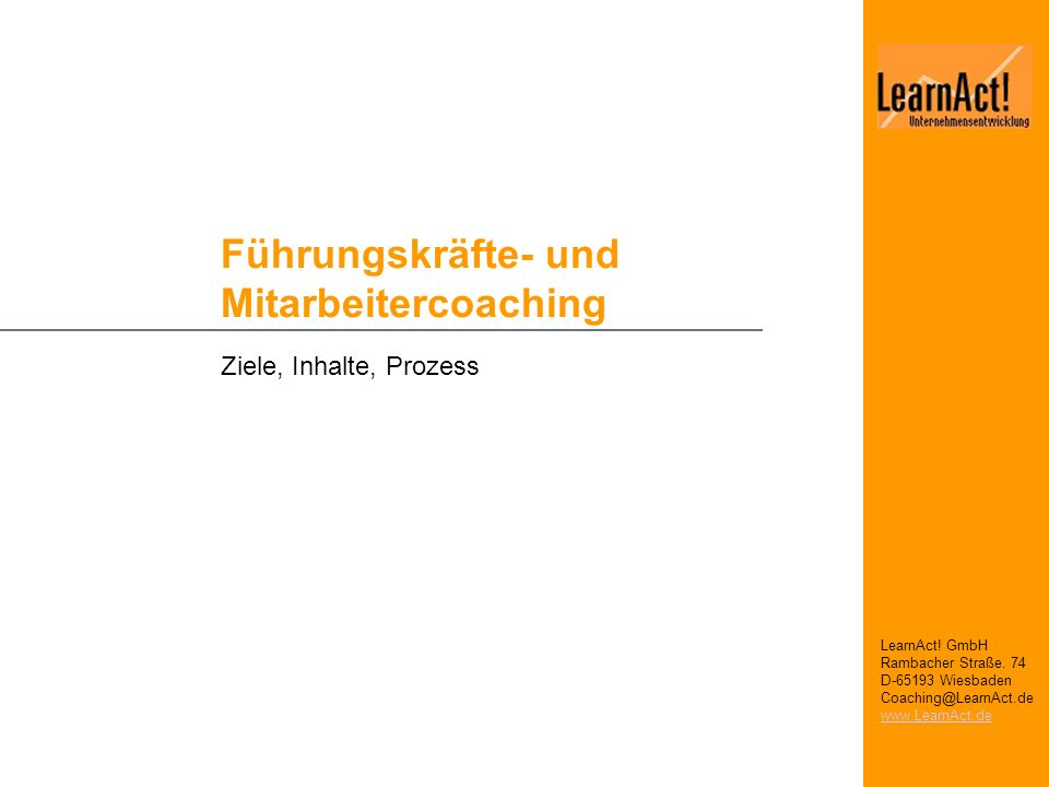 Führungskräfte- und Mitarbeitercoaching Ziele, Inhalte, Prozess LearnAct! GmbH Rambacher Straße. 74 D-65193 Wiesbaden Coaching@LearnAct.de www.LearnAc