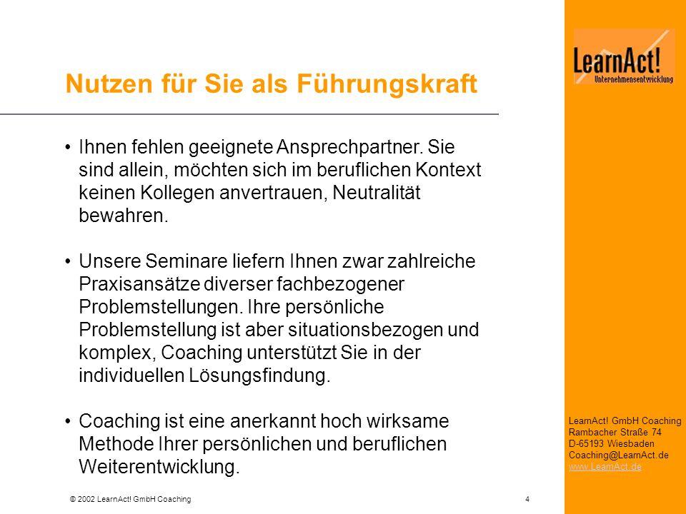© 2002 LearnAct! GmbH Coaching 4 LearnAct! GmbH Coaching Rambacher Straße 74 D-65193 Wiesbaden Coaching@LearnAct.de www.LearnAct.de Nutzen für Sie als