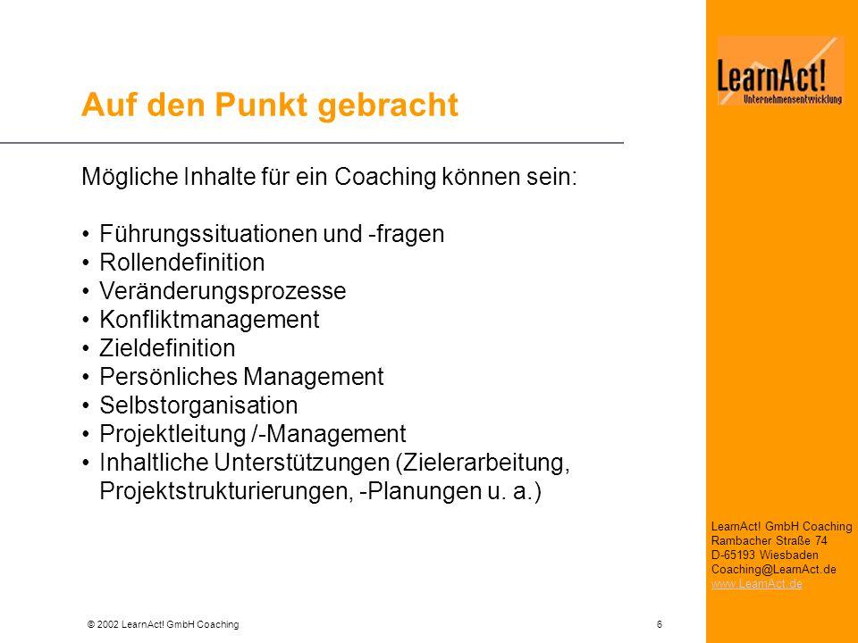 © 2002 LearnAct! GmbH Coaching 6 LearnAct! GmbH Coaching Rambacher Straße 74 D-65193 Wiesbaden Coaching@LearnAct.de www.LearnAct.de Auf den Punkt gebr