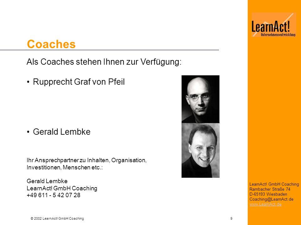 © 2002 LearnAct! GmbH Coaching 9 LearnAct! GmbH Coaching Rambacher Straße 74 D-65193 Wiesbaden Coaching@LearnAct.de www.LearnAct.de Coaches Als Coache