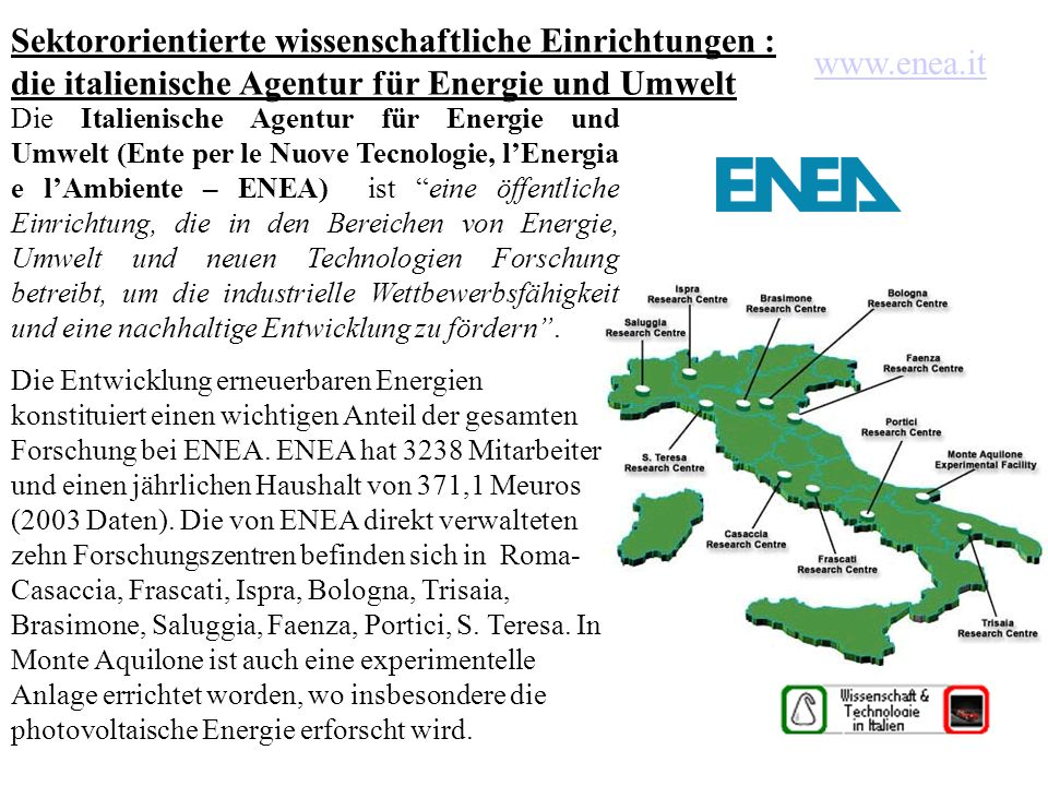 Sektororientierte wissenschaftliche Einrichtungen : die italienische Agentur für Energie und Umwelt Die Italienische Agentur für Energie und Umwelt (Ente per le Nuove Tecnologie, lEnergia e lAmbiente – ENEA) ist eine öffentliche Einrichtung, die in den Bereichen von Energie, Umwelt und neuen Technologien Forschung betreibt, um die industrielle Wettbewerbsfähigkeit und eine nachhaltige Entwicklung zu fördern.