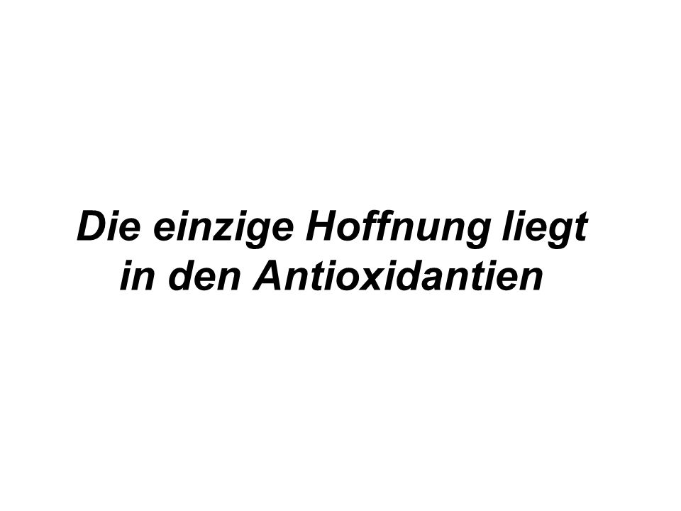 Die einzige Hoffnung liegt in den Antioxidantien